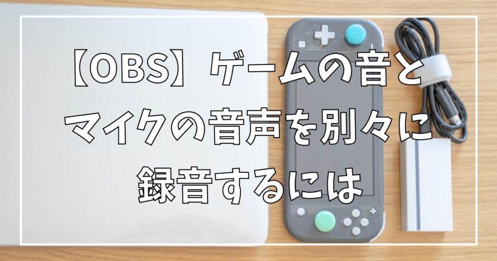【OBS】ゲームの音とマイクの音声を別々に録音するには