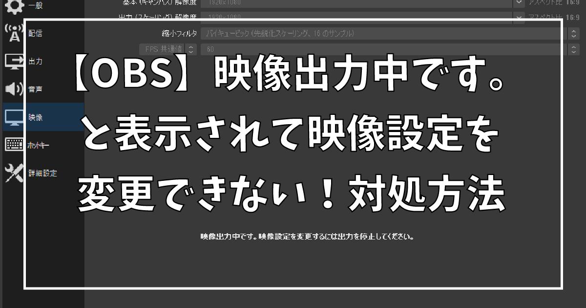 【OBS】映像出力中です。と表示されて映像設定を変更できない!