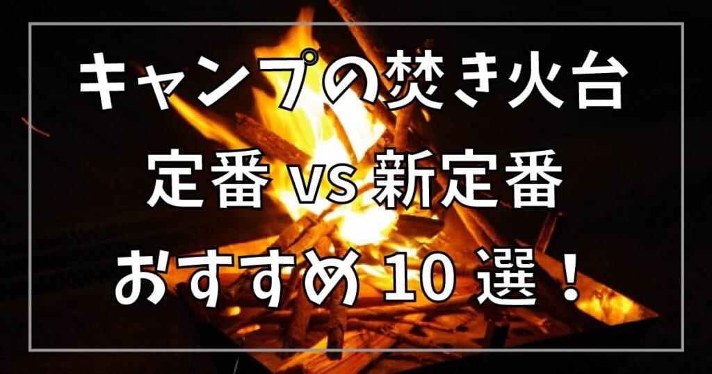 キャンプの焚き火台、定番 vs 新定番 のおすすめ10選