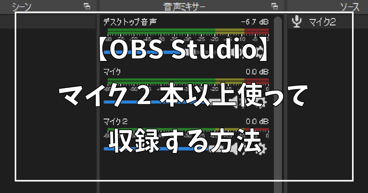 【OBS Studio】マイク2本以上使って収録する方法